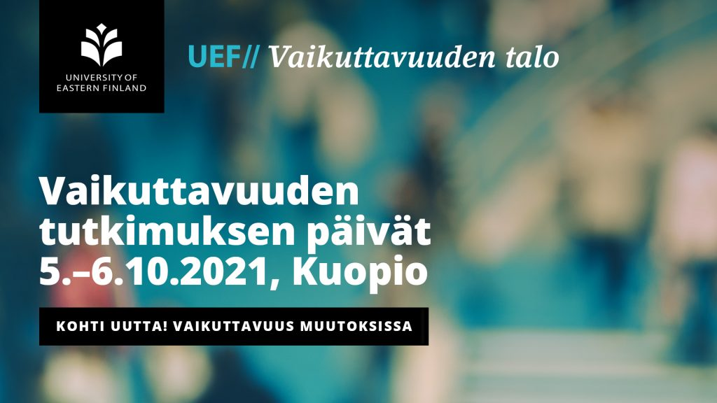 Vaikuttavuuden tutkimuksen päivät 5.-6.10.2021, Kuopio. Päivien teemana Kohti uutta! Vaikuttavuus muutoksissa.